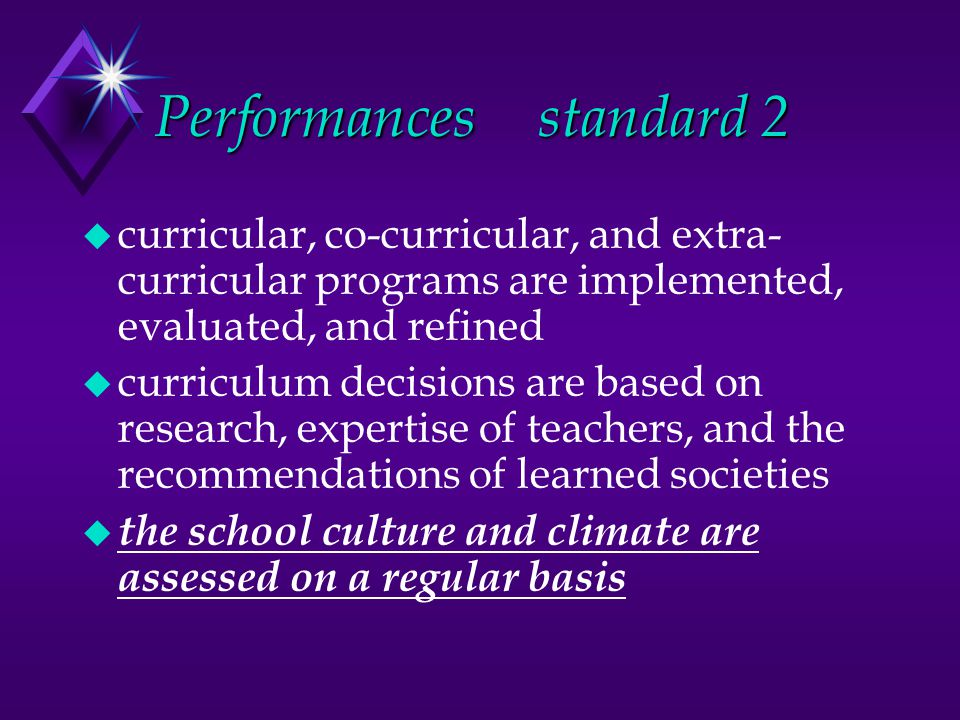 Performancesstandard 2 u curricular, co-curricular, and extra- curricular programs are implemented, evaluated, and refined u curriculum decisions are based on research, expertise of teachers, and the recommendations of learned societies u the school culture and climate are assessed on a regular basis
