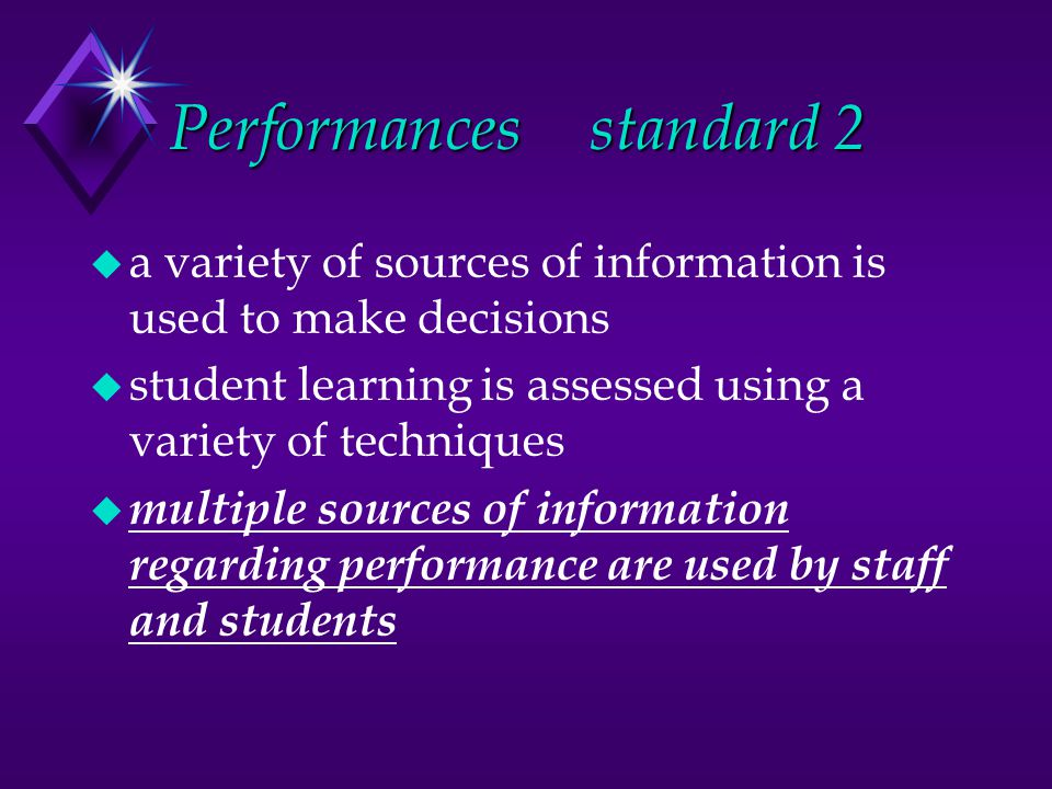 Performancesstandard 2 u a variety of sources of information is used to make decisions u student learning is assessed using a variety of techniques u multiple sources of information regarding performance are used by staff and students