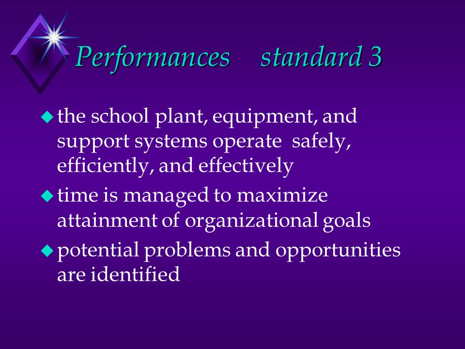 Performancesstandard 3 u the school plant, equipment, and support systems operate safely, efficiently, and effectively u time is managed to maximize attainment of organizational goals u potential problems and opportunities are identified