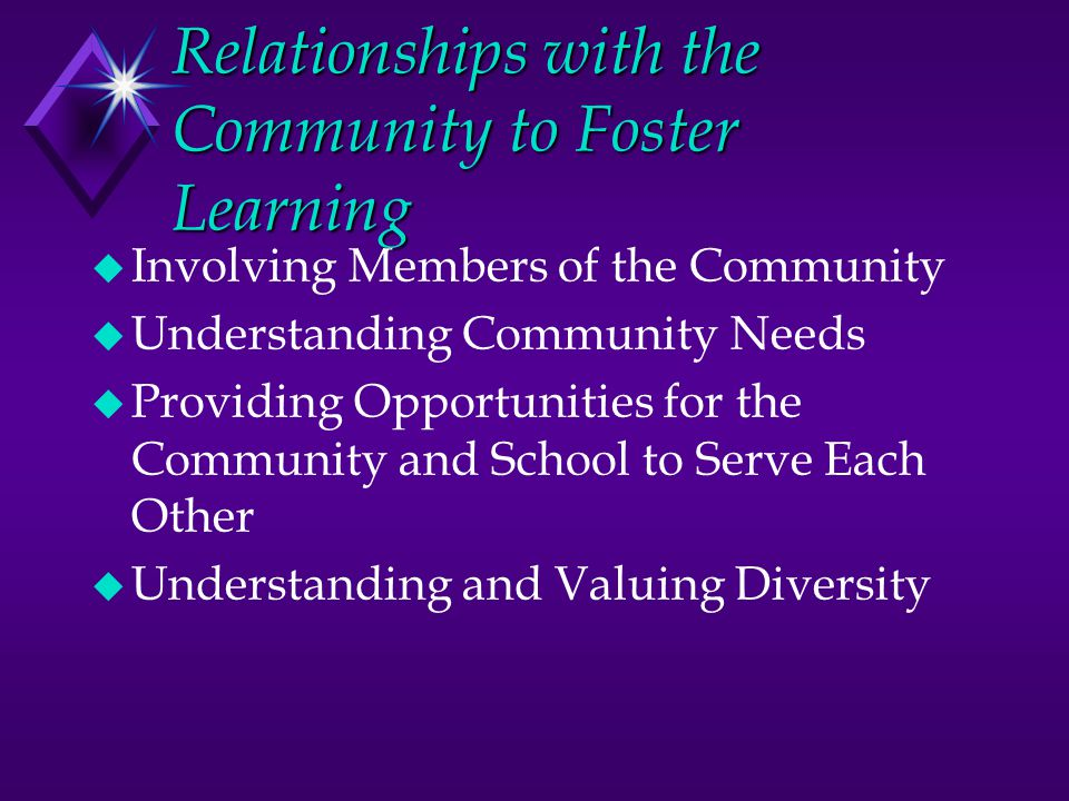 Relationships with the Community to Foster Learning u Involving Members of the Community u Understanding Community Needs u Providing Opportunities for the Community and School to Serve Each Other u Understanding and Valuing Diversity