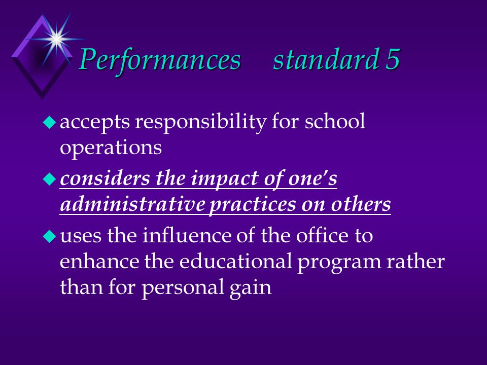 Performancesstandard 5 u accepts responsibility for school operations u considers the impact of one's administrative practices on others u uses the influence of the office to enhance the educational program rather than for personal gain