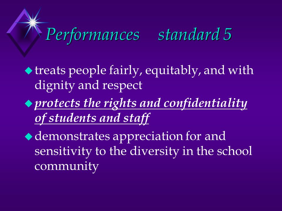 Performancesstandard 5 u treats people fairly, equitably, and with dignity and respect u protects the rights and confidentiality of students and staff u demonstrates appreciation for and sensitivity to the diversity in the school community