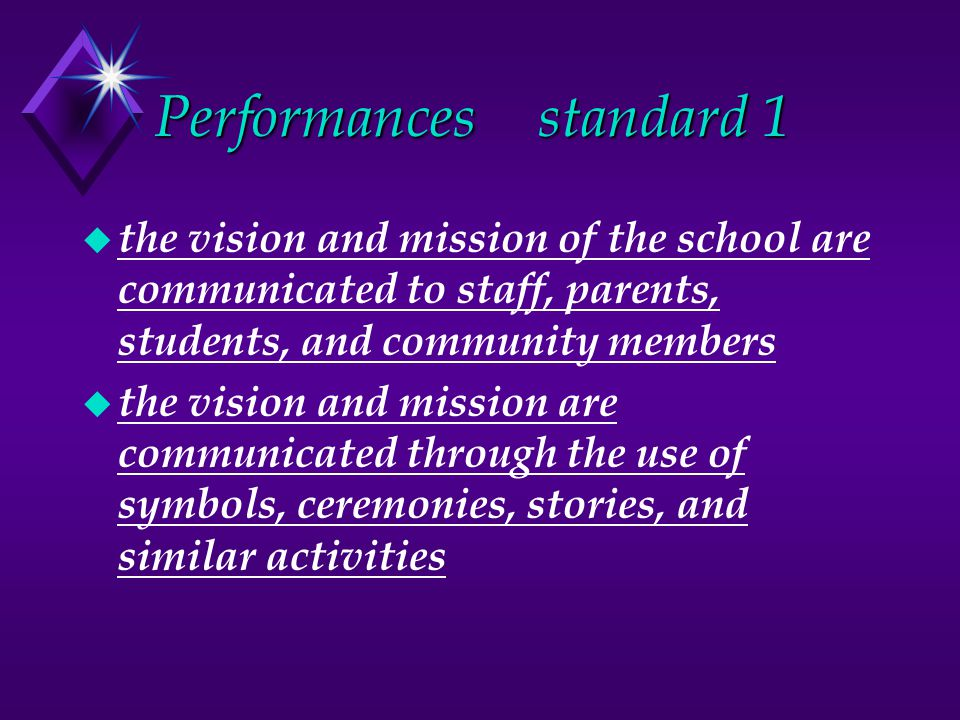 Performancesstandard 1 u the vision and mission of the school are communicated to staff, parents, students, and community members u the vision and mission are communicated through the use of symbols, ceremonies, stories, and similar activities