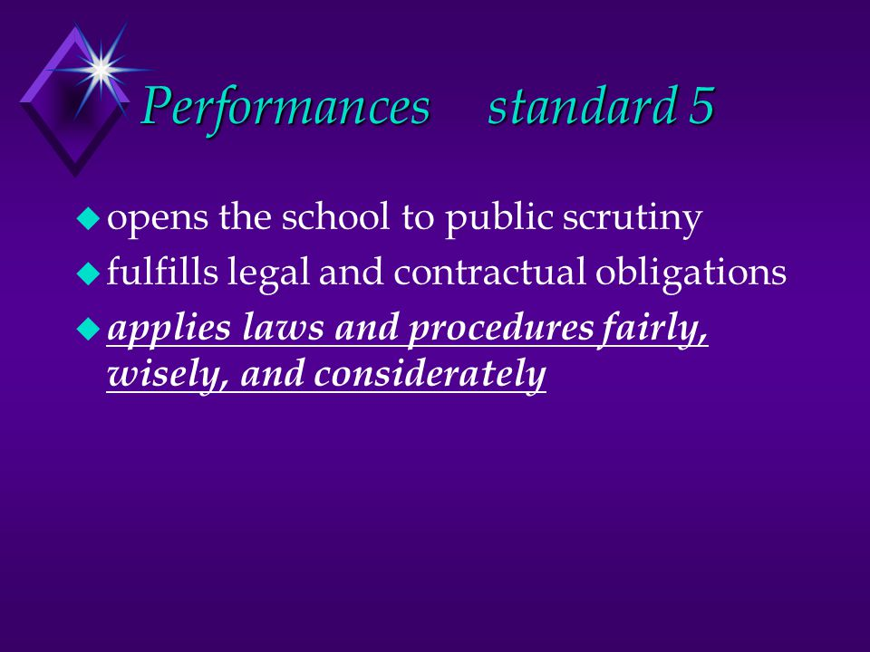 Performancesstandard 5 u opens the school to public scrutiny u fulfills legal and contractual obligations u applies laws and procedures fairly, wisely, and considerately