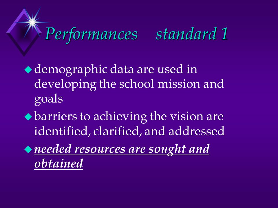 Performancesstandard 1 u demographic data are used in developing the school mission and goals u barriers to achieving the vision are identified, clarified, and addressed u needed resources are sought and obtained
