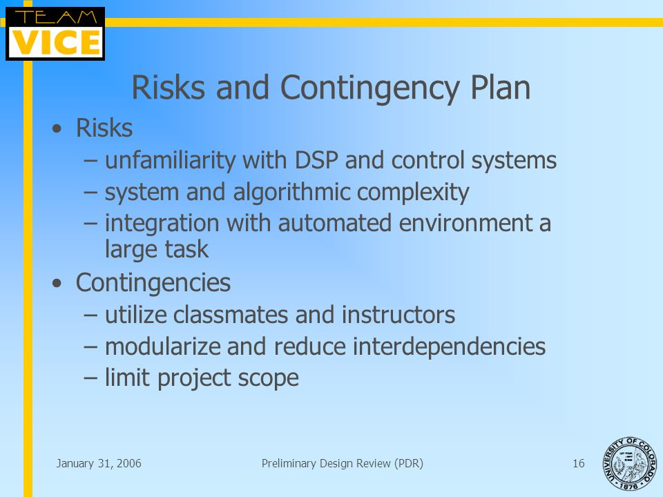 January 31, 2006Preliminary Design Review (PDR)16 Risks and Contingency Plan Risks –unfamiliarity with DSP and control systems –system and algorithmic complexity –integration with automated environment a large task Contingencies –utilize classmates and instructors –modularize and reduce interdependencies –limit project scope