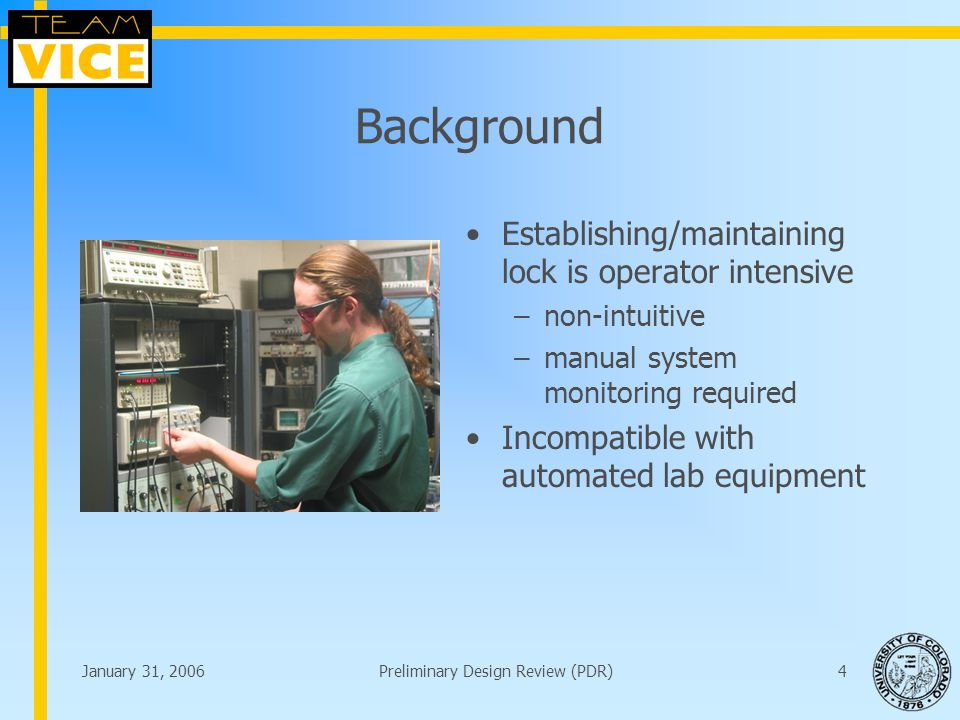 January 31, 2006Preliminary Design Review (PDR)4 Background Establishing/maintaining lock is operator intensive –non-intuitive –manual system monitoring required Incompatible with automated lab equipment