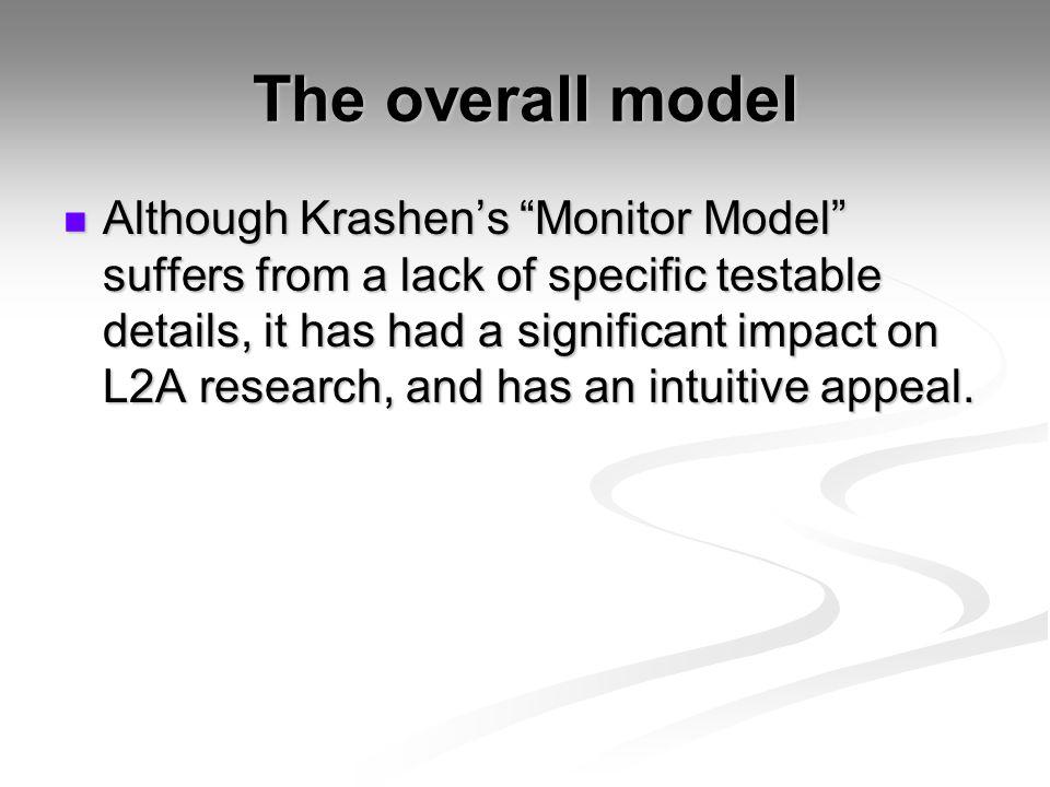 The overall model Although Krashen's Monitor Model suffers from a lack of specific testable details, it has had a significant impact on L2A research, and has an intuitive appeal.
