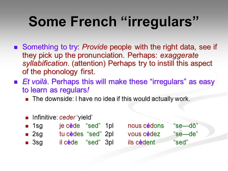 Some French irregulars Something to try: Provide people with the right data, see if they pick up the pronunciation.