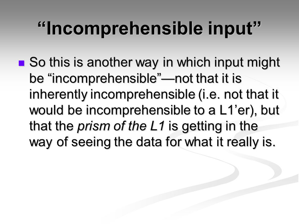 Incomprehensible input So this is another way in which input might be incomprehensible —not that it is inherently incomprehensible (i.e.