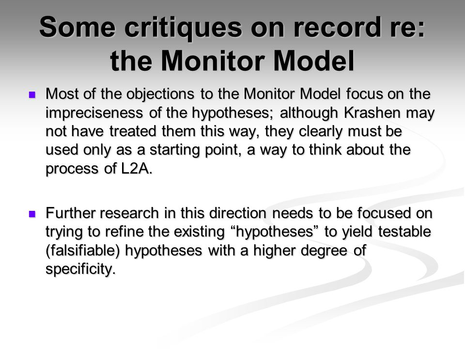 Some critiques on record re: the Monitor Model Most of the objections to the Monitor Model focus on the impreciseness of the hypotheses; although Krashen may not have treated them this way, they clearly must be used only as a starting point, a way to think about the process of L2A.