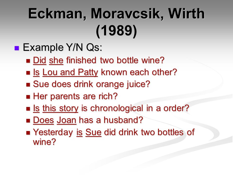 Eckman, Moravcsik, Wirth (1989) Example Y/N Qs: Example Y/N Qs: Did she finished two bottle wine.