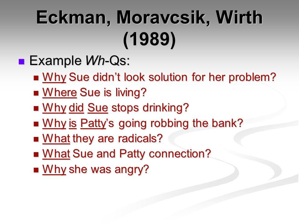 Eckman, Moravcsik, Wirth (1989) Example Wh-Qs: Example Wh-Qs: Why Sue didn't look solution for her problem.