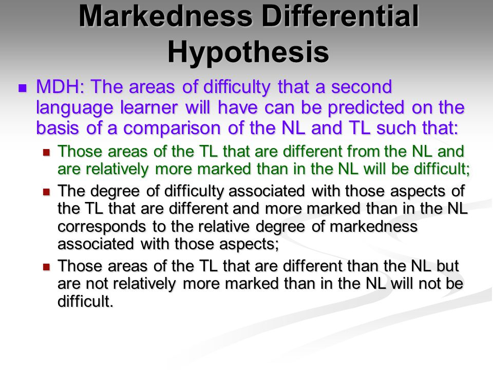 Markedness Differential Hypothesis MDH: The areas of difficulty that a second language learner will have can be predicted on the basis of a comparison of the NL and TL such that: MDH: The areas of difficulty that a second language learner will have can be predicted on the basis of a comparison of the NL and TL such that: Those areas of the TL that are different from the NL and are relatively more marked than in the NL will be difficult; Those areas of the TL that are different from the NL and are relatively more marked than in the NL will be difficult; The degree of difficulty associated with those aspects of the TL that are different and more marked than in the NL corresponds to the relative degree of markedness associated with those aspects; The degree of difficulty associated with those aspects of the TL that are different and more marked than in the NL corresponds to the relative degree of markedness associated with those aspects; Those areas of the TL that are different than the NL but are not relatively more marked than in the NL will not be difficult.