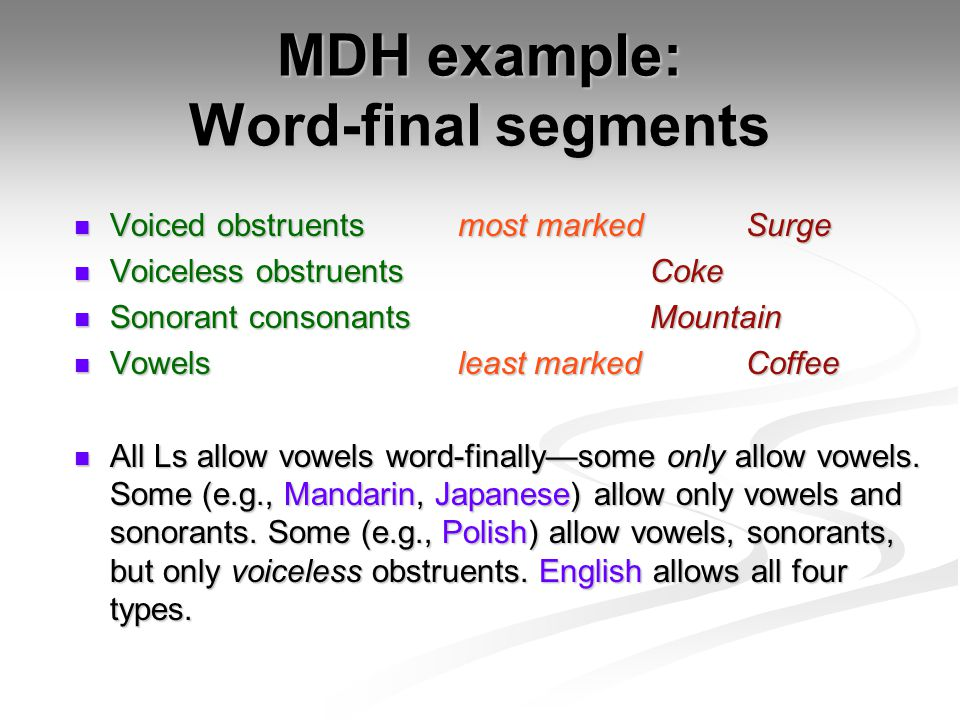 MDH example: Word-final segments Voiced obstruentsmost marked Surge Voiced obstruentsmost marked Surge Voiceless obstruentsCoke Voiceless obstruentsCoke Sonorant consonantsMountain Sonorant consonantsMountain Vowelsleast marked Coffee Vowelsleast marked Coffee All Ls allow vowels word-finally—some only allow vowels.