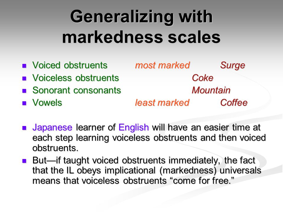 Generalizing with markedness scales Voiced obstruentsmost marked Surge Voiced obstruentsmost marked Surge Voiceless obstruentsCoke Voiceless obstruentsCoke Sonorant consonantsMountain Sonorant consonantsMountain Vowelsleast marked Coffee Vowelsleast marked Coffee Japanese learner of English will have an easier time at each step learning voiceless obstruents and then voiced obstruents.