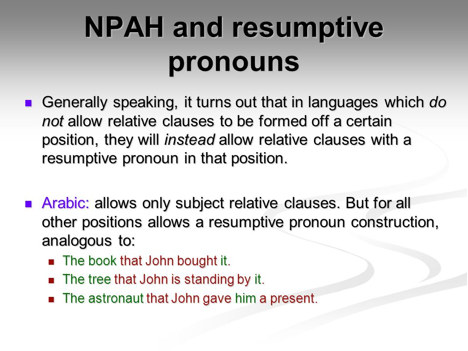 NPAH and resumptive pronouns Generally speaking, it turns out that in languages which do not allow relative clauses to be formed off a certain position, they will instead allow relative clauses with a resumptive pronoun in that position.