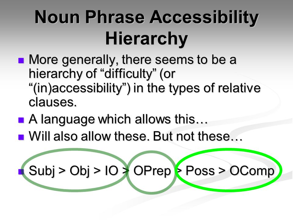Noun Phrase Accessibility Hierarchy More generally, there seems to be a hierarchy of difficulty (or (in)accessibility ) in the types of relative clauses.