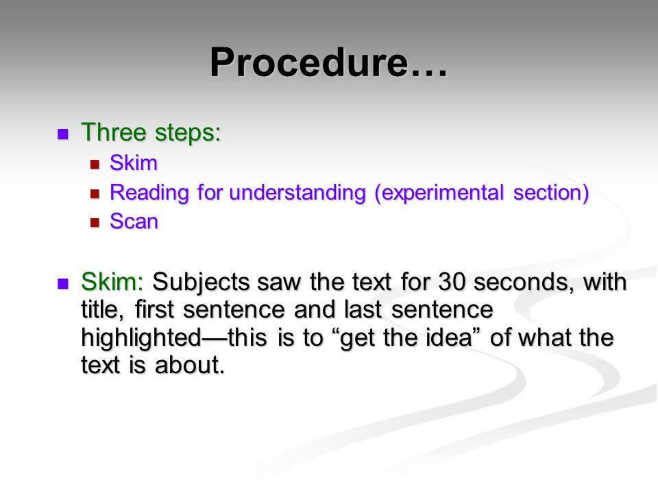 Procedure… Three steps: Three steps: Skim Skim Reading for understanding (experimental section) Reading for understanding (experimental section) Scan Scan Skim: Subjects saw the text for 30 seconds, with title, first sentence and last sentence highlighted—this is to get the idea of what the text is about.