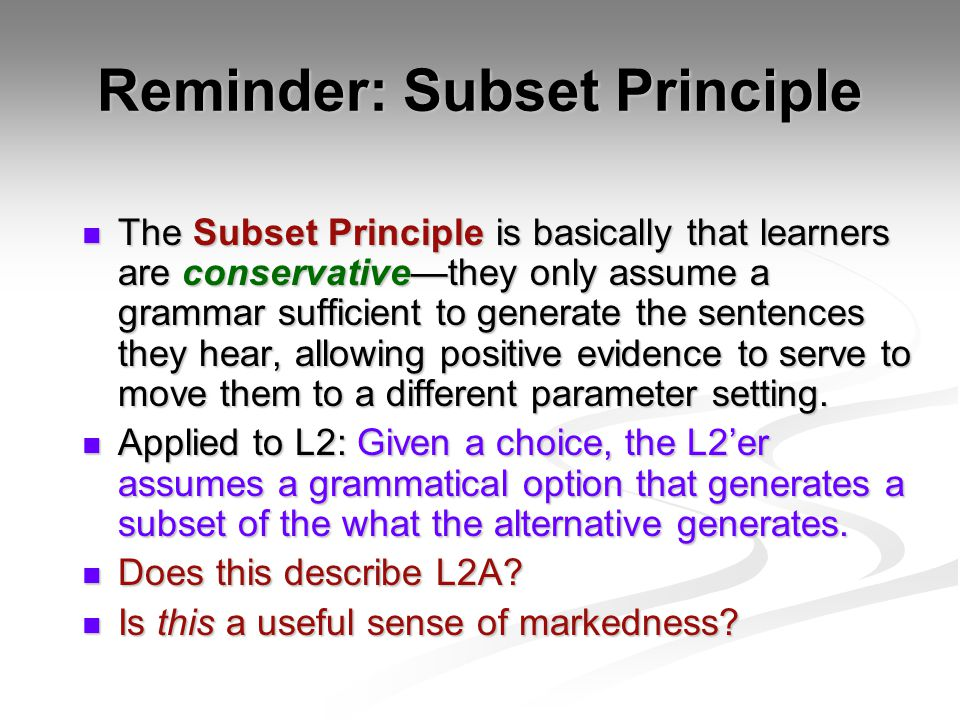 Reminder: Subset Principle The Subset Principle is basically that learners are conservative—they only assume a grammar sufficient to generate the sentences they hear, allowing positive evidence to serve to move them to a different parameter setting.