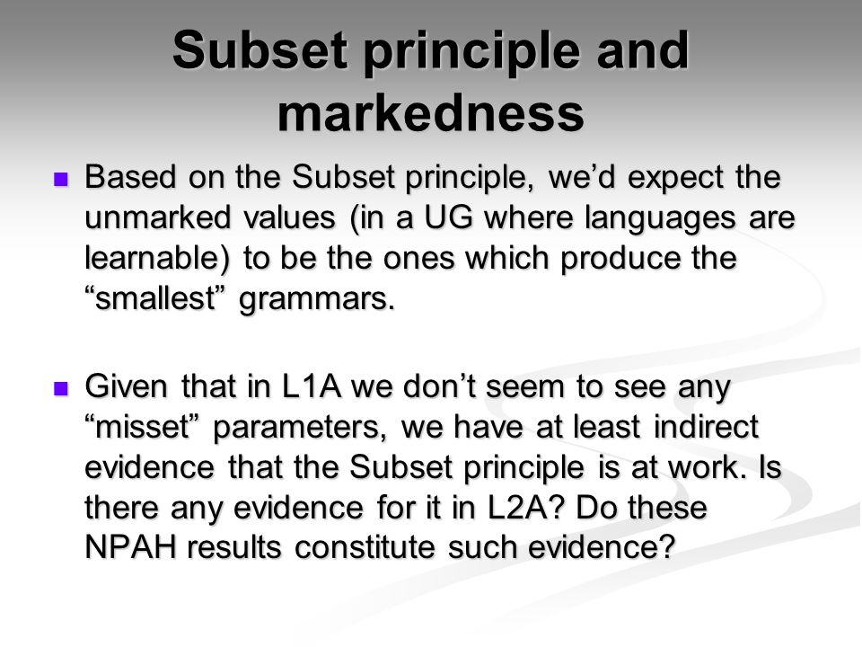 Subset principle and markedness Based on the Subset principle, we'd expect the unmarked values (in a UG where languages are learnable) to be the ones which produce the smallest grammars.