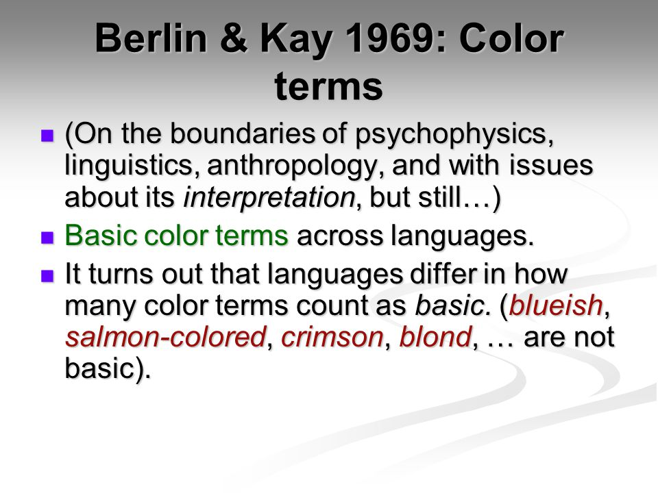 Berlin & Kay 1969: Color terms (On the boundaries of psychophysics, linguistics, anthropology, and with issues about its interpretation, but still…) (On the boundaries of psychophysics, linguistics, anthropology, and with issues about its interpretation, but still…) Basic color terms across languages.