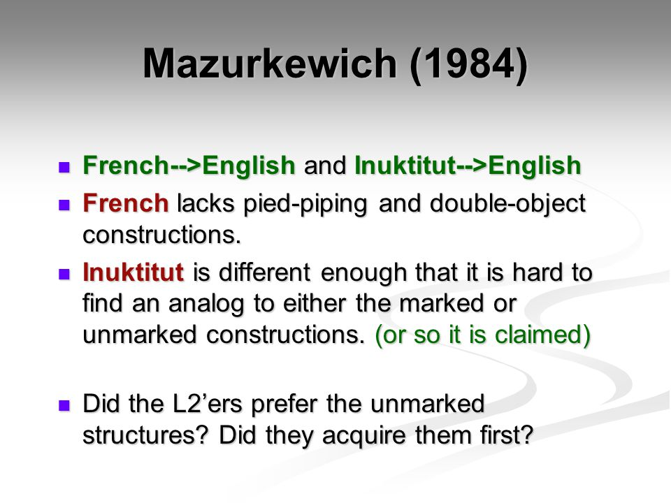 Mazurkewich (1984) French-->English and Inuktitut-->English French-->English and Inuktitut-->English French lacks pied-piping and double-object constructions.