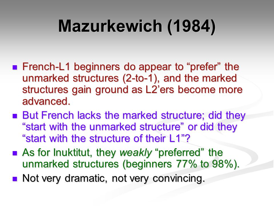 Mazurkewich (1984) French-L1 beginners do appear to prefer the unmarked structures (2-to-1), and the marked structures gain ground as L2'ers become more advanced.