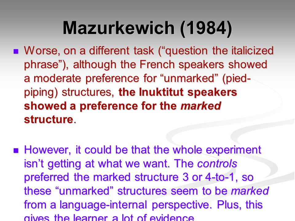 Mazurkewich (1984) Worse, on a different task ( question the italicized phrase ), although the French speakers showed a moderate preference for unmarked (pied- piping) structures, the Inuktitut speakers showed a preference for the marked structure.