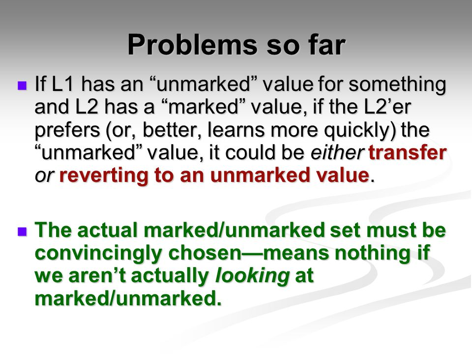 Problems so far If L1 has an unmarked value for something and L2 has a marked value, if the L2'er prefers (or, better, learns more quickly) the unmarked value, it could be either transfer or reverting to an unmarked value.