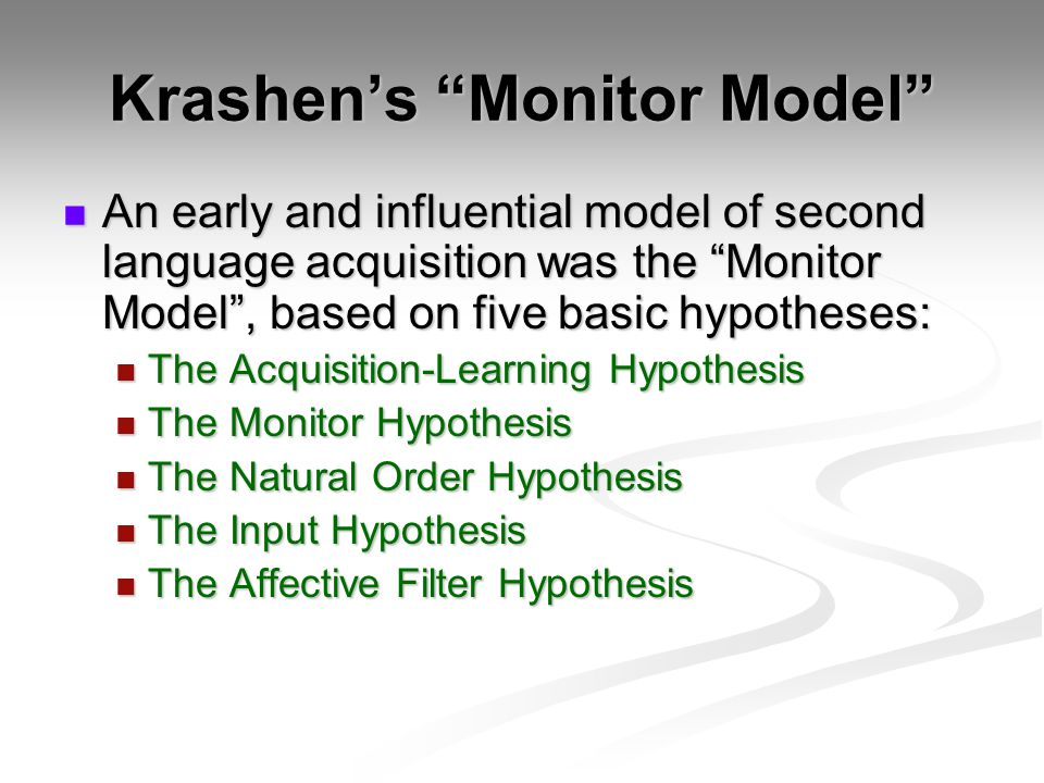 Krashen's Monitor Model An early and influential model of second language acquisition was the Monitor Model , based on five basic hypotheses: An early and influential model of second language acquisition was the Monitor Model , based on five basic hypotheses: The Acquisition-Learning Hypothesis The Acquisition-Learning Hypothesis The Monitor Hypothesis The Monitor Hypothesis The Natural Order Hypothesis The Natural Order Hypothesis The Input Hypothesis The Input Hypothesis The Affective Filter Hypothesis The Affective Filter Hypothesis