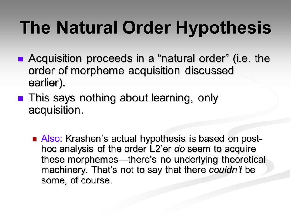 The Natural Order Hypothesis Acquisition proceeds in a natural order (i.e.