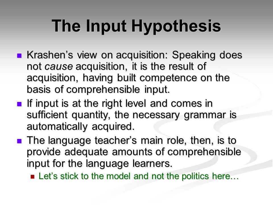 The Input Hypothesis Krashen's view on acquisition: Speaking does not cause acquisition, it is the result of acquisition, having built competence on the basis of comprehensible input.