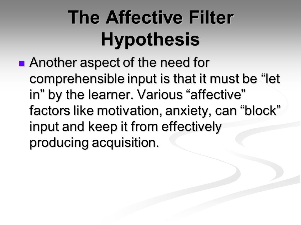 The Affective Filter Hypothesis Another aspect of the need for comprehensible input is that it must be let in by the learner.