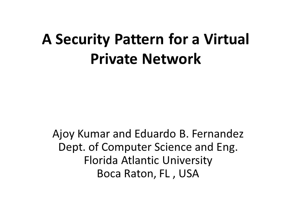 A Security Pattern for a Virtual Private Network Ajoy Kumar and Eduardo B.