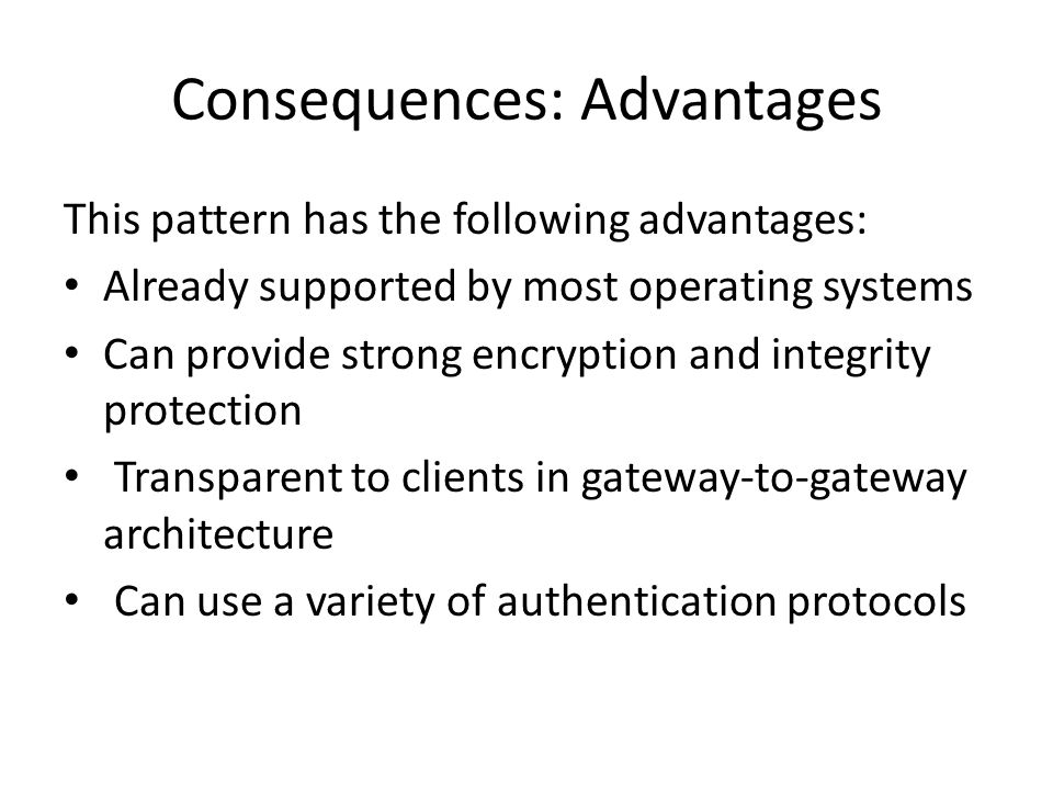 Consequences: Advantages This pattern has the following advantages: Already supported by most operating systems Can provide strong encryption and integrity protection Transparent to clients in gateway-to-gateway architecture Can use a variety of authentication protocols