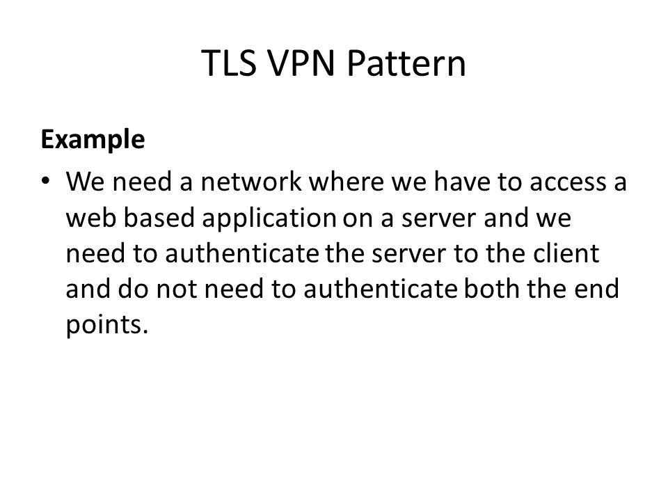 TLS VPN Pattern Example We need a network where we have to access a web based application on a server and we need to authenticate the server to the client and do not need to authenticate both the end points.