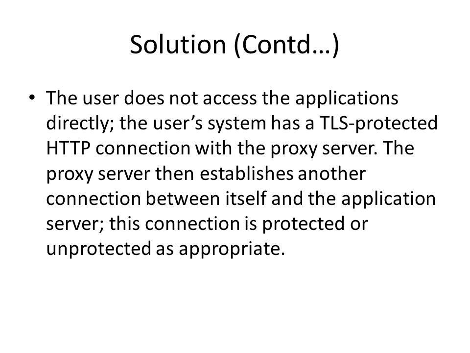 Solution (Contd…) The user does not access the applications directly; the user's system has a TLS-protected HTTP connection with the proxy server.