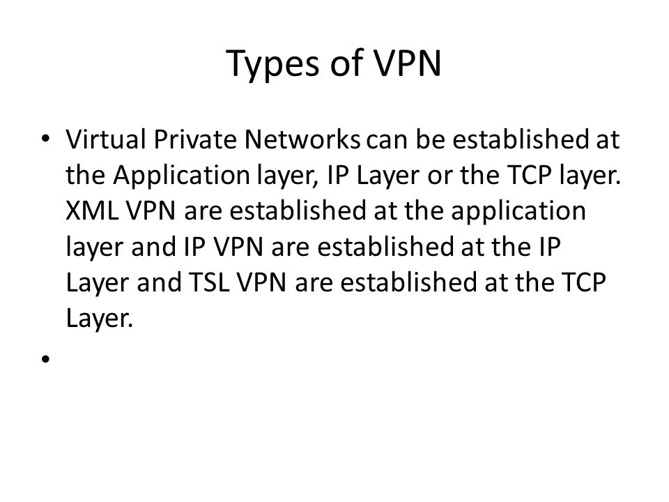 Types of VPN Virtual Private Networks can be established at the Application layer, IP Layer or the TCP layer.
