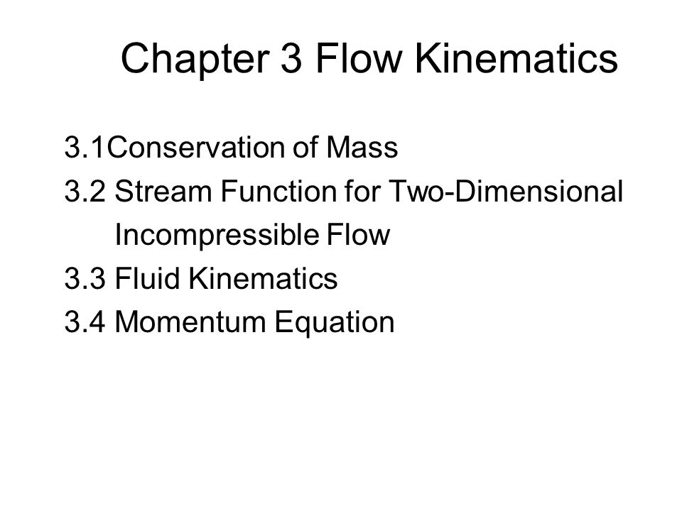 Chapter 3 Flow Kinematics 3.1Conservation of Mass 3.2 Stream Function for Two-Dimensional Incompressible Flow 3.3 Fluid Kinematics 3.4 Momentum Equation
