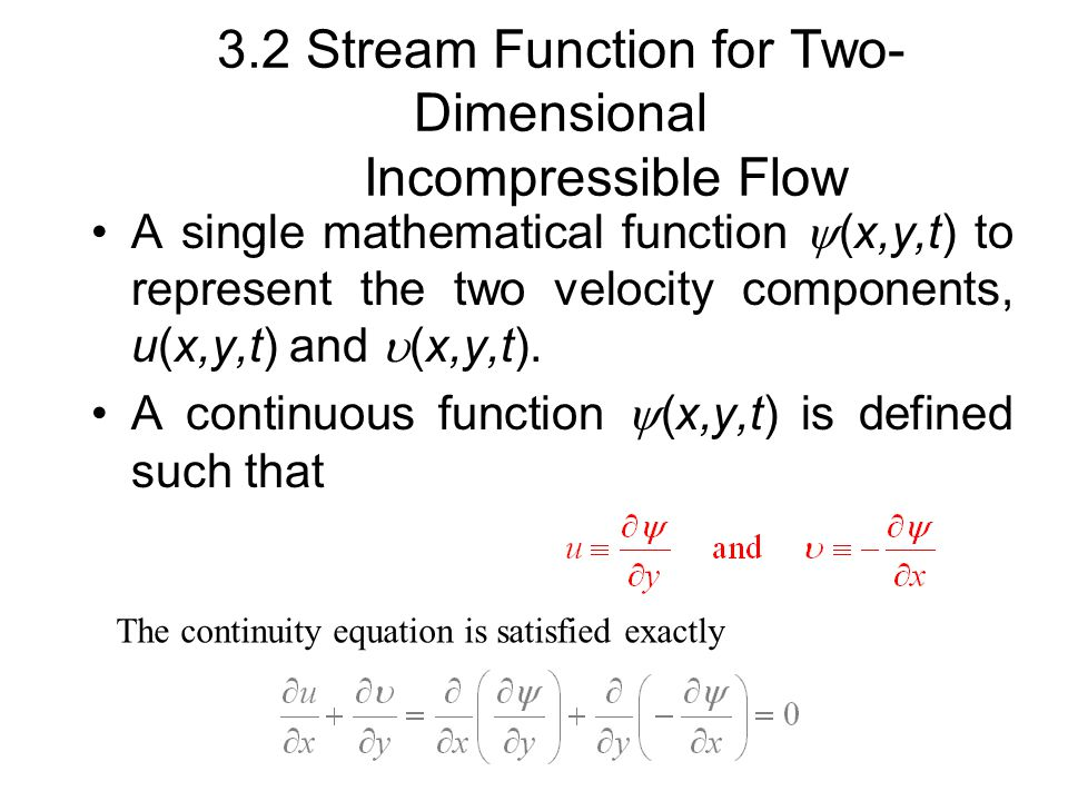 3.2 Stream Function for Two- Dimensional Incompressible Flow A single mathematical function  (x,y,t) to represent the two velocity components, u(x,y,t) and  (x,y,t).