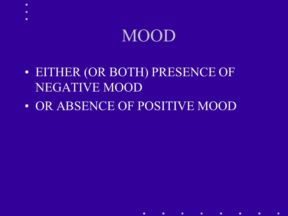 MOOD EITHER (OR BOTH) PRESENCE OF NEGATIVE MOOD OR ABSENCE OF POSITIVE MOOD