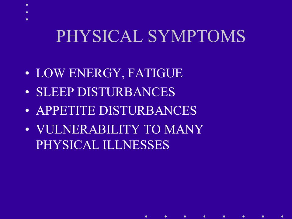 PHYSICAL SYMPTOMS LOW ENERGY, FATIGUE SLEEP DISTURBANCES APPETITE DISTURBANCES VULNERABILITY TO MANY PHYSICAL ILLNESSES