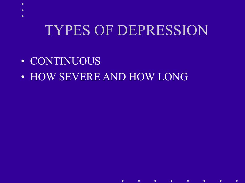 TYPES OF DEPRESSION CONTINUOUS HOW SEVERE AND HOW LONG