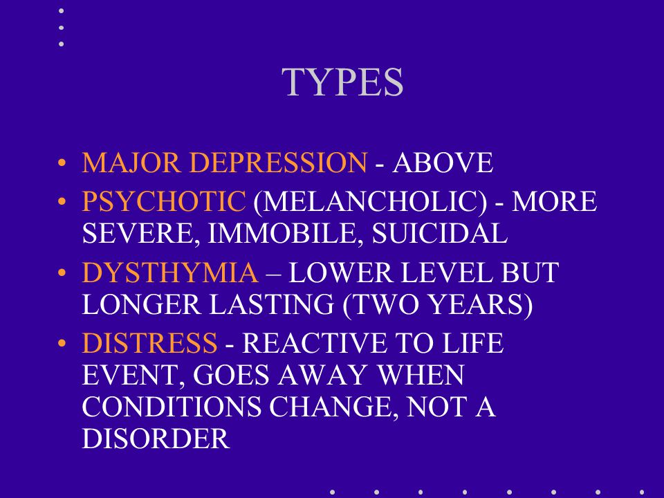 TYPES MAJOR DEPRESSION - ABOVE PSYCHOTIC (MELANCHOLIC) - MORE SEVERE, IMMOBILE, SUICIDAL DYSTHYMIA – LOWER LEVEL BUT LONGER LASTING (TWO YEARS) DISTRESS - REACTIVE TO LIFE EVENT, GOES AWAY WHEN CONDITIONS CHANGE, NOT A DISORDER