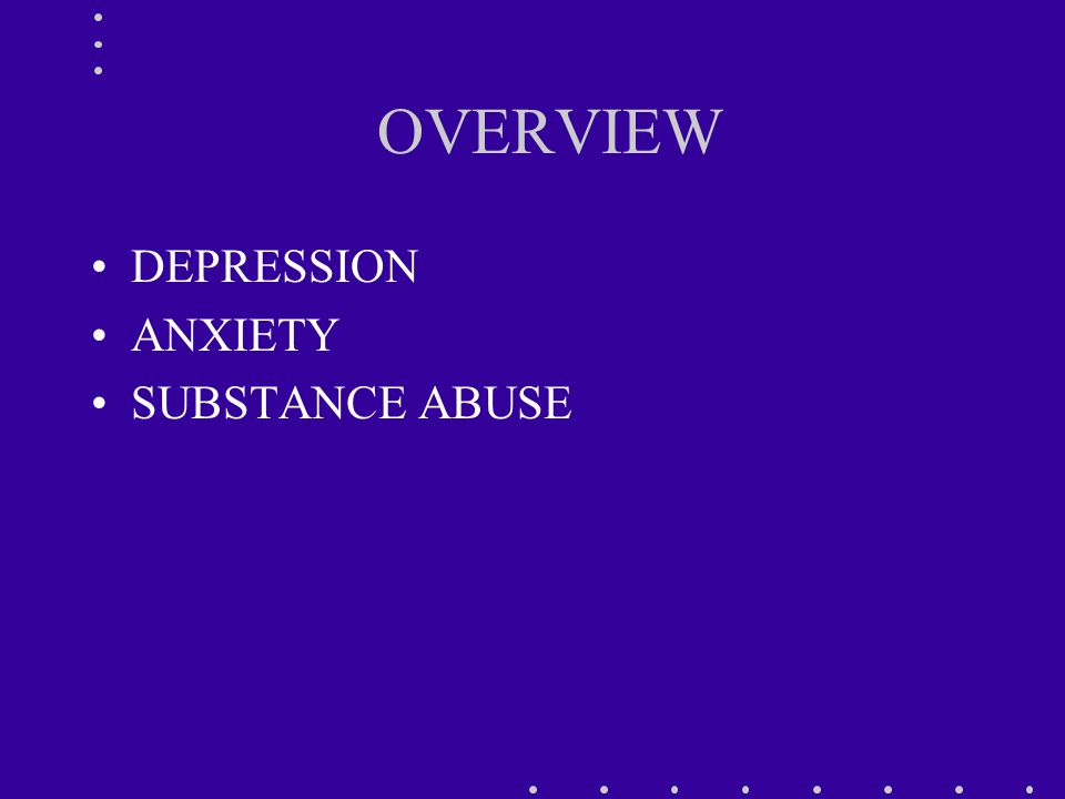 OVERVIEW DEPRESSION ANXIETY SUBSTANCE ABUSE