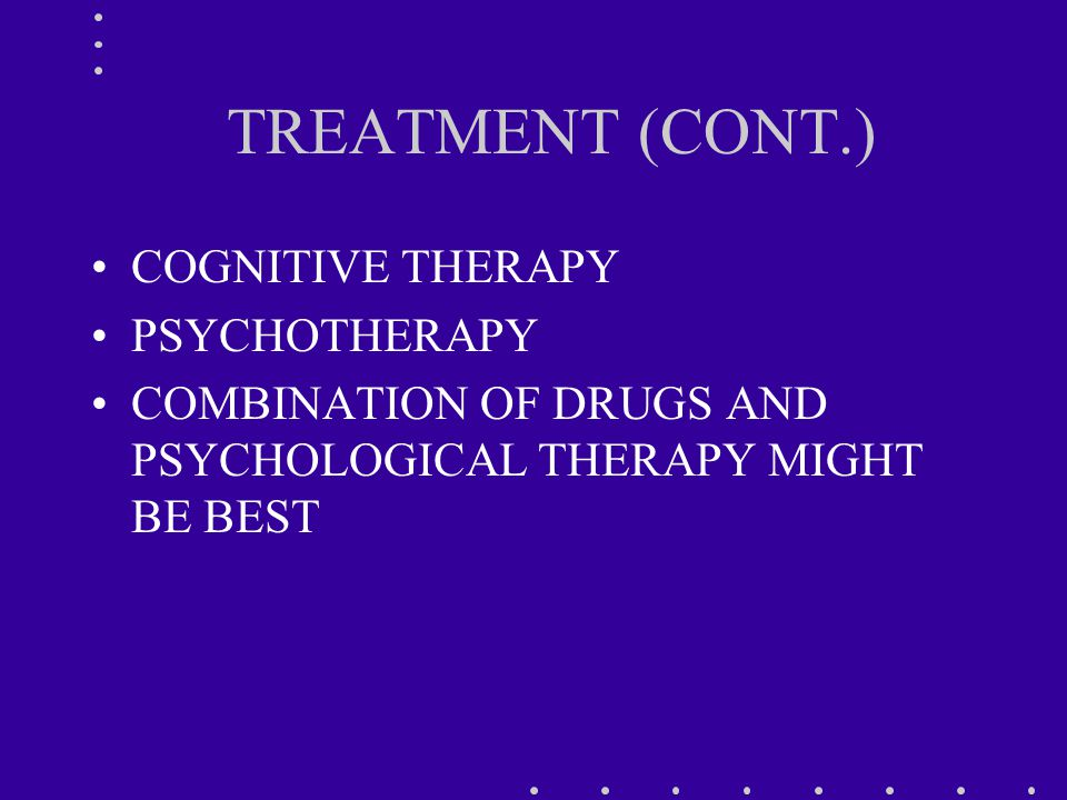 TREATMENT (CONT.) COGNITIVE THERAPY PSYCHOTHERAPY COMBINATION OF DRUGS AND PSYCHOLOGICAL THERAPY MIGHT BE BEST