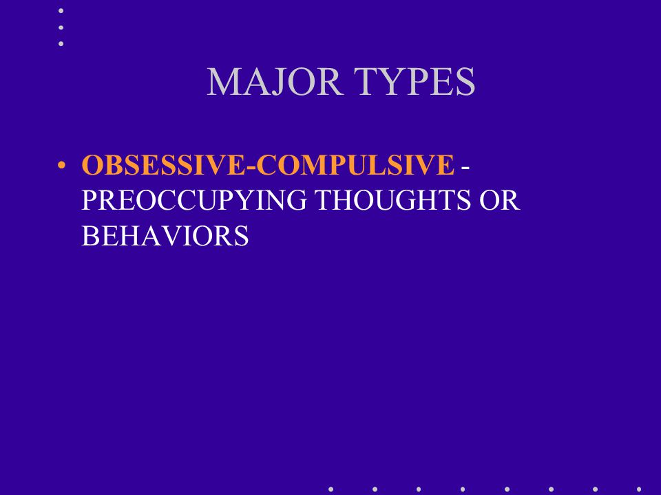 MAJOR TYPES OBSESSIVE-COMPULSIVE - PREOCCUPYING THOUGHTS OR BEHAVIORS