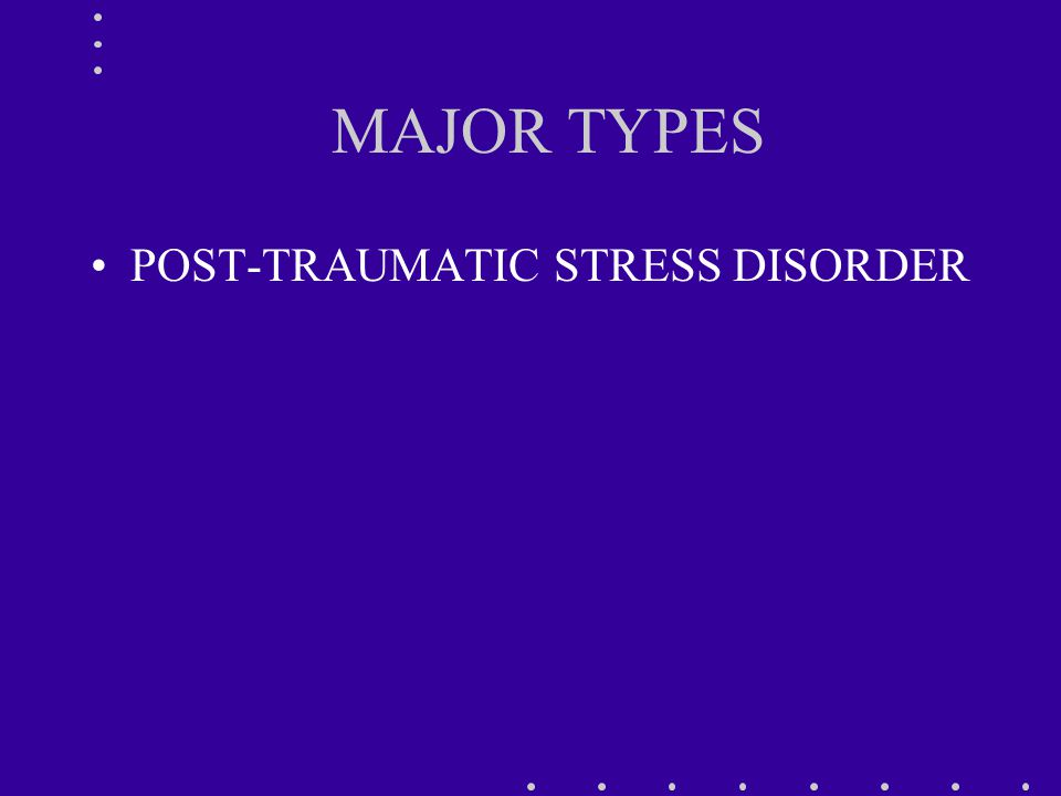 MAJOR TYPES POST-TRAUMATIC STRESS DISORDER