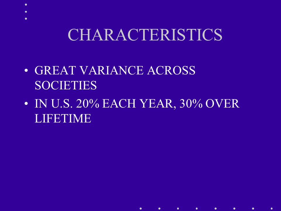 CHARACTERISTICS GREAT VARIANCE ACROSS SOCIETIES IN U.S. 20% EACH YEAR, 30% OVER LIFETIME